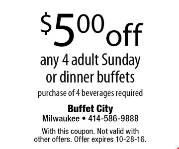 $5.00 off any 4 adult Sunday or dinner buffets purchase of 4 beverages required. With this coupon. Not valid with other offers. Offer expires 10-28-16.