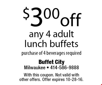 $3.00 off any 4 adult lunch buffets purchase of 4 beverages required. With this coupon. Not valid with other offers. Offer expires 10-28-16.