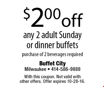 $2.00 off any 2 adult Sunday or dinner buffets purchase of 2 beverages required. With this coupon. Not valid with other offers. Offer expires 10-28-16.