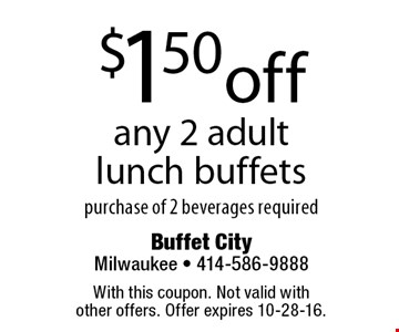 $1.50 off any 2 adult lunch buffets purchase of 2 beverages required. With this coupon. Not valid with other offers. Offer expires 10-28-16.