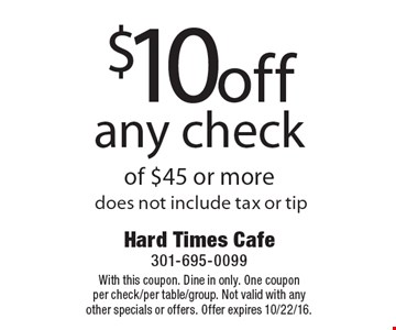 $10 off any check of $45 or more. Does not include tax or tip. With this coupon. Dine in only. One coupon per check/per table/group. Not valid with any other specials or offers. Offer expires 10/22/16.