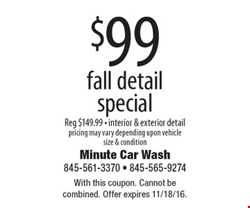 $99 fall detail special, Reg $149.99 - interior & exterior detail pricing may vary depending upon vehicle size & condition. With this coupon. Cannot be combined. Offer expires 11/18/16.