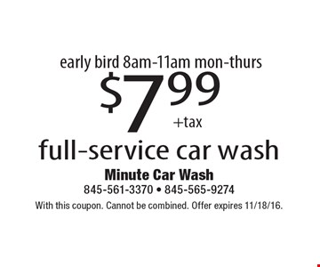 Early bird 8am-11am, mon-thurs. - $7.99 +tax full-service car wash. With this coupon. Cannot be combined. Offer expires 11/18/16.