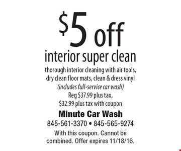 $5 off interior super clean. Thorough interior cleaning with air tools, dry clean floor mats, clean & dress vinyl (includes full-service car wash). Reg $37.99 plus tax, $32.99 plus tax with coupon. With this coupon. Cannot be combined. Offer expires 11/18/16.