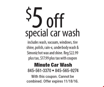 $5 off special car wash. Includes wash, vacuum, windows, tire shine, polish, rain-x, underbody wash & Simoniz hot wax and shine. Reg $22.99 plus tax, $17.99 plus tax with coupon. With this coupon. Cannot be combined. Offer expires 11/18/16.