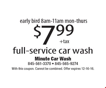 Early bird 8am-11am mon-thurs. $7.99 +tax full-service car wash. With this coupon. Cannot be combined. Offer expires 12-16-16.