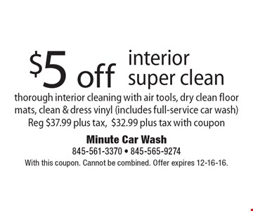 $5 off interior super clean. Thorough interior cleaning with air tools, dry clean floor mats, clean & dress vinyl (includes full-service car wash) Reg. $37.99 plus tax, $32.99 plus tax with coupon. With this coupon. Cannot be combined. Offer expires 12-16-16.