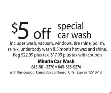 $5 off special car wash, includes wash, vacuum, windows, tire shine, polish, rain-x, underbody wash & Simoniz hot wax and shine. Reg $22.99 plus tax, $17.99 plus tax with coupon. With this coupon. Cannot be combined. Offer expires 12-16-16.