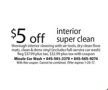 $5 off interior super clean. thorough interior cleaning with air tools, dry clean floor mats, clean & dress vinyl (includes full-service car wash) Reg $37.99 plus tax, $32.99 plus tax with coupon. With this coupon. Cannot be combined. Offer expires 1-20-17.