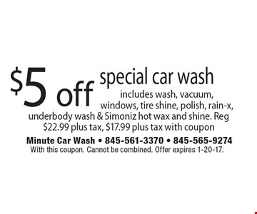 $5 off special car wash includes wash, vacuum, windows, tire shine, polish, rain-x, underbody wash & Simoniz hot wax and shine. Reg $22.99 plus tax, $17.99 plus tax with coupon. With this coupon. Cannot be combined. Offer expires 1-20-17.