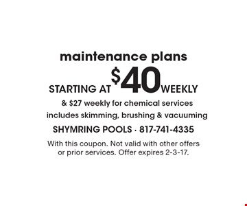 Maintenance plans starting at $40 weekly & $27 weekly for chemical services. Includes skimming, brushing & vacuuming. With this coupon. Not valid with other offers or prior services. Offer expires 2-3-17.