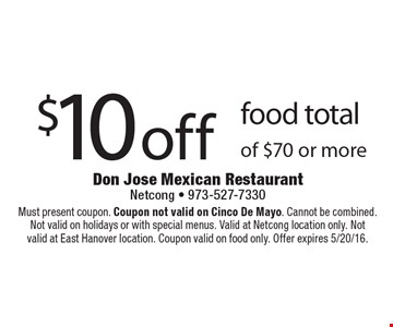 $10 off food total of $70 or more. Must present coupon. Coupon not valid on Cinco De Mayo. Cannot be combined. Not valid on holidays or with special menus. Valid at Netcong location only. Notvalid at East Hanover location. Coupon valid on food only. Offer expires 5/20/16.