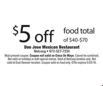 $5 off food total of $40-$70. Must present coupon. Coupon not valid on Cinco De Mayo. Cannot be combined. Not valid on holidays or with special menus. Valid at Netcong location only. Notvalid at East Hanover location. Coupon valid on food only. Offer expires 5/20/16.