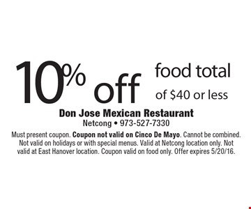 10% off food total of $40 or less. Must present coupon. Coupon not valid on Cinco De Mayo. Cannot be combined. Not valid on holidays or with special menus. Valid at Netcong location only. Notvalid at East Hanover location. Coupon valid on food only. Offer expires 5/20/16.