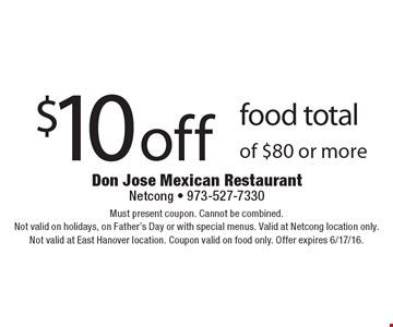 $10 off food total of $80 or more. Must present coupon. Cannot be combined. Not valid on holidays, on Father's Day or with special menus. Valid at Netcong location only. Not valid at East Hanover location. Coupon valid on food only. Offer expires 6/17/16.