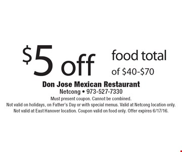 $5 off food total of $40-$70. Must present coupon. Cannot be combined. Not valid on holidays, on Father's Day or with special menus. Valid at Netcong location only. Not valid at East Hanover location. Coupon valid on food only. Offer expires 6/17/16.