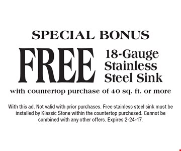 SPECIAL BONUS - FREE 18-Gauge Stainless Steel Sink with countertop purchase of 40 sq. ft. or more. With this ad. Not valid with prior purchases. Free stainless steel sink must be installed by Klassic Stone within the countertop purchased. Cannot be combined with any other offers. Expires 2-24-17.