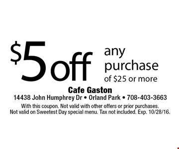 $5 off any purchase of $25 or more. With this coupon. Not valid with other offers or prior purchases. Not valid on Sweetest Day special menu. Tax not included. Exp. 10/28/16.