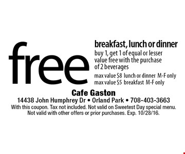 Free breakfast, lunch or dinner. Buy 1, get 1 of equal or lesser value free with the purchase of 2 beverages. Max value $8 lunch or dinner M-F only. Max value $5 breakfast M-F only. With this coupon. Tax not included. Not valid on Sweetest Day special menu. Not valid with other offers or prior purchases. Exp. 10/28/16.