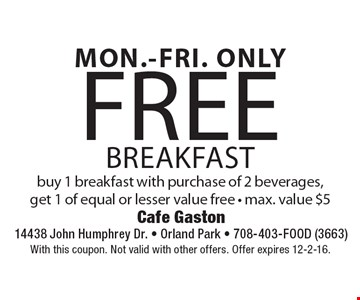 MON.-FRI. ONLY Free breakfast buy 1 breakfast with purchase of 2 beverages,get 1 of equal or lesser value free - max. value $5 . With this coupon. Not valid with other offers. Offer expires 12-2-16.