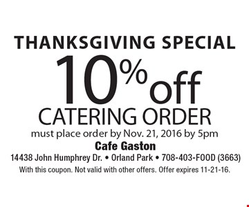 THANKSGIVING SPECIAL 10%off catering order must place order by Nov. 21, 2016 by 5pm. With this coupon. Not valid with other offers. Offer expires 11-21-16.
