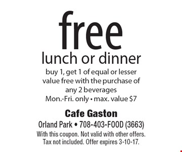 free lunch or dinner buy 1, get 1 of equal or lesser value free with the purchase of any 2 beverages. Mon.-Fri. only - max. value $7. With this coupon. Not valid with other offers. Tax not included. Offer expires 2/3/17.
