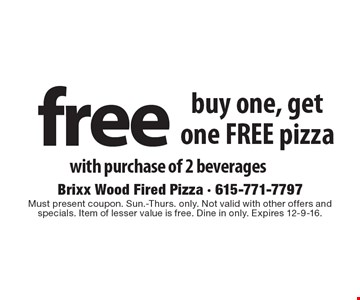 Buy one, get one FREE pizza with purchase of 2 beverages. Must present coupon. Sun.-Thurs. only. Not valid with other offers and specials. Item of lesser value is free. Dine in only. Expires 12-9-16.