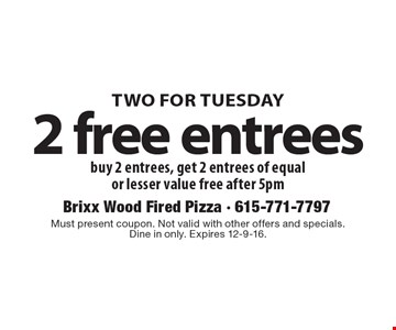 TWO FOR TUESDAY 2 free entrees. Buy 2 entrees, get 2 entrees of equal or lesser value free after 5pm. Must present coupon. Not valid with other offers and specials. Dine in only. Expires 12-9-16.