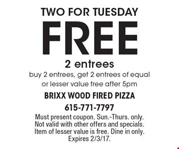 two for tuesday Free 2 entrees. Buy 2 entrees, get 2 entrees of equal or lesser value free after 5pm. Must present coupon. Sun.-Thurs. only. Not valid with other offers and specials. Item of lesser value is free. Dine in only. Expires 2/3/17.