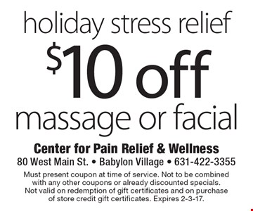 Holiday stress relief $10 off massage or facial. Must present coupon at time of service. Not to be combined with any other coupons or already discounted specials. Not valid on redemption of gift certificates and on purchase of store credit gift certificates. Expires 2-3-17.