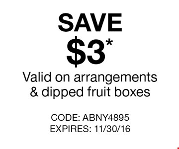 SAVE $3* Valid on arrangements & dipped fruit boxes. CODE: ABNY4895 EXPIRES: 11/30/16