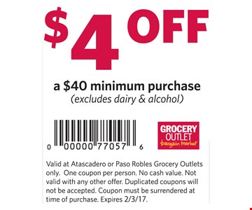 $4 off a $40 minimum purchase (excludes dairy & alcohol). Valid at Atascadero or Paso Robles Grocery Outlets only. One coupon per person. No cash value. Not valid with any other offer. Duplicated coupons will not be accepted. Coupon must be surrendered at time of purchase. Expires 2-3-17.