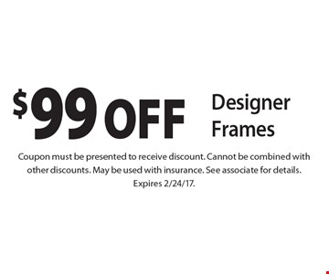 $99 OFF Designer Frames. Coupon must be presented to receive discount. Cannot be combined with other discounts. May be used with insurance. See associate for details. Expires 2/24/17.