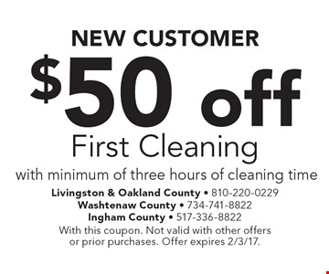 NEW CUSTOMER $50 off First Cleaning with minimum of three hours of cleaning time. With this coupon. Not valid with other offers or prior purchases. Offer expires 2/3/17.