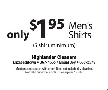 only $1.95 - Men's Shirts (5 shirt minimum). Must present coupon with order. Does not include dry cleaning. Not valid on formal shirts. Offer expires 1-6-17.