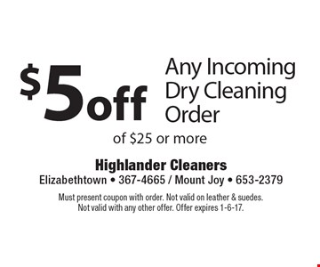 $5 off Any Incoming Dry Cleaning Order of $25 or more. Must present coupon with order. Not valid on leather & suedes.Not valid with any other offer. Offer expires 1-6-17.