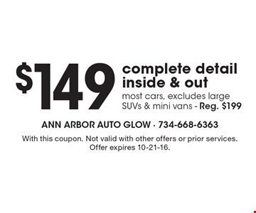 $149 complete detail inside & out. Most cars. Excludes largeSUVs & mini vans. Reg. $199. With this coupon. Not valid with other offers or prior services. Offer expires 10-21-16.