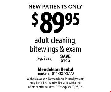 NEW PATIENTS ONLY $89.95 adult cleaning, bitewings & exam (reg. $235). With this coupon. New and non-insured patients only. Limit 1 per family. Not valid with other offers or prior services. Offer expires 10/28/16.