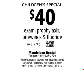 Children's Special. $40 exam, prophylaxis, bitewings & fluoride (reg. $395). With this coupon. New and non-insured patients only. Limit 1 per family. Not valid with other offers or prior services. Offer expires 12-9-16.
