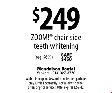 $249 ZOOM! chair-side teeth whitening (reg. $699). With this coupon. New and non-insured patients only. Limit 1 per family. Not valid with other offers or prior services. Offer expires 12-9-16.