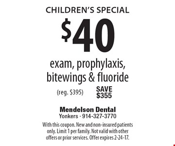 Children's Special. $40 exam, prophylaxis, bitewings & fluoride (reg. $395). With this coupon. New and non-insured patients only. Limit 1 per family. Not valid with other offers or prior services. Offer expires 2-24-17.