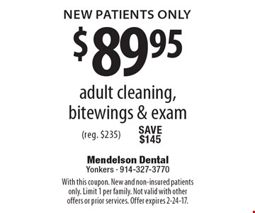 New Patients Only $89.95 adult cleaning, bitewings & exam (reg. $235). With this coupon. New and non-insured patients only. Limit 1 per family. Not valid with other offers or prior services. Offer expires 2-24-17.