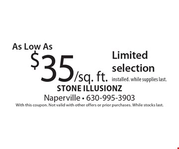 $35/sq. ft. Limited selection installed. While supplies last. With this coupon. Not valid with other offers or prior purchases. While stocks last.