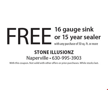 FREE 16 gauge sink or 15 year sealer with any purchase of 50 sq. ft. or more. With this coupon. Not valid with other offers or prior purchases. While stocks last.