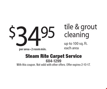 $34.95 per area 2 room min. tile & grout cleaning. Up to 100 sq. ft. each area. With this coupon. Not valid with other offers. Offer expires 2-10-17.
