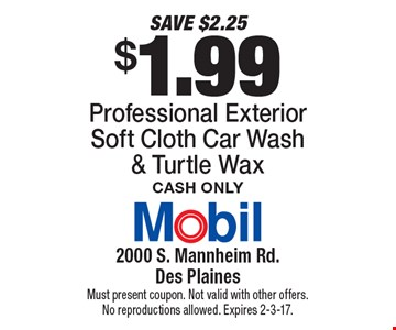 SAVE $2.25 $1.99 Professional Exterior Soft Cloth Car Wash & Turtle Wax Cash Only. Must present coupon. Not valid with other offers. No reproductions allowed. Expires 2-3-17.