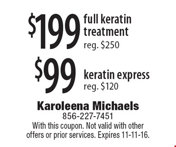 $99 keratin express, reg. $120 OR $199 full keratin treatment, reg. $250. With this coupon. Not valid with other offers or prior services. Expires 11-11-16.
