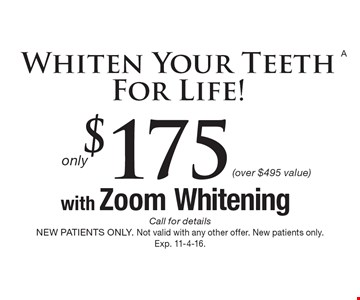 Whiten Your Teeth For Life! Only $175 with Zoom Whitening (over $495 value). Call for details. NEW PATIENTS ONLY. Not valid with any other offer. New patients only. Exp. 11-4-16.