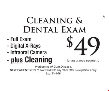 $49 (or insurance payment) Cleaning & Dental Exam - Full Exam- Digital X-Rays- Intraoral Camera- plus Cleaning. In absence of Gum Disease. NEW PATIENTS ONLY. Not valid with any other offer. New patients only. Exp. 11-4-16.