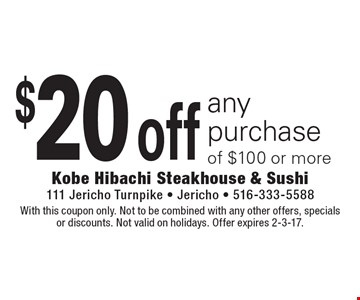 $20 off any purchase of $100 or more. With this coupon only. Not to be combined with any other offers, specials or discounts. Not valid on holidays. Offer expires 2-3-17.